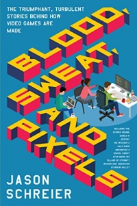 Blood, Sweat, and Pixels: The Triumphant, Turbulent Stories Behind How Video Games Are Made Box Art